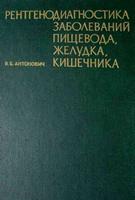 Антонович В. Б. Рентгенодиагностика заболеваний пищевода, желудка, кишечника. 1978 год